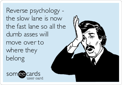 Reverse psychology - the slow lane is now the fast lane so all the dumb asses will move over to where they belong