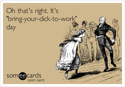"Oh that's right. It's ""bring-your-dick-to-work"" day"