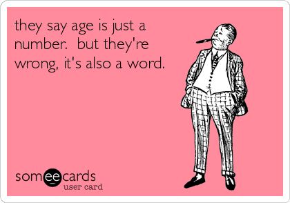 they say age is just a number.  but they're wrong, it's also a word.