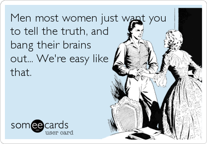Men most women just want you to tell the truth, and bang their brains out... We're easy like that.