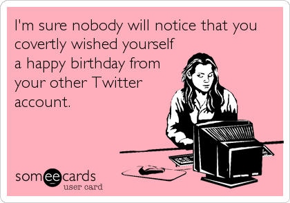 I'm sure nobody will notice that you covertly wished yourself a happy birthday from your other Twitter account.