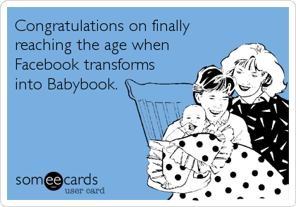 Congratulations on finally reaching the age when Facebook transforms into Babybook.