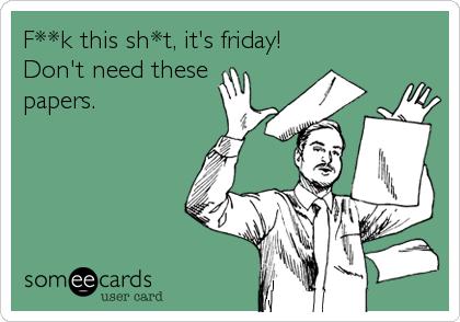 F**k this sh*t, it's friday! Don't need these papers.