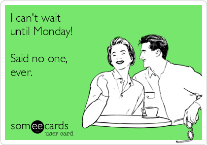 I can't wait  until Monday!  Said no one,  ever.
