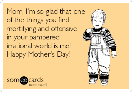 Mom, I'm so glad that one of the things you find mortifying and offensive in your pampered, irrational world is me! Happy Mother's Day!
