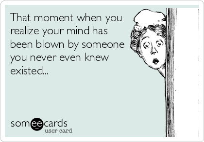 That moment when you realize your mind has been blown by someone you never even knew existed...