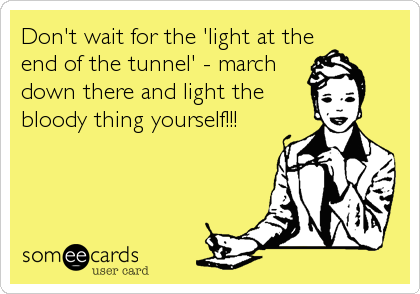 Don't wait for the 'light at the end of the tunnel' - march down there and light the bloody thing yourself!!!