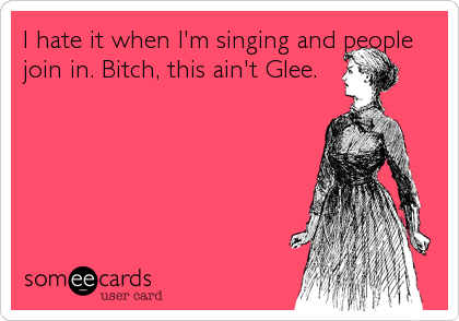 I hate it when I'm singing and people join in. Bitch, this ain't Glee.