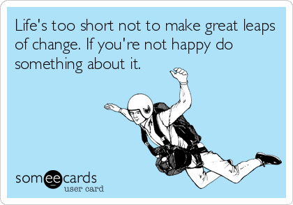 Life's too short not to make great leaps of change. If you're not happy do something about it.