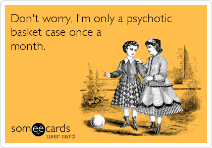 Don't worry, I'm only a psychotic basket case once a month.