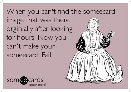 When you can't find the someecard image that was there orginially after looking for hours. Now you can't make your someecard. Fail.