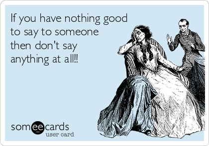 If you have nothing good to say to someone then don't say anything at all!!