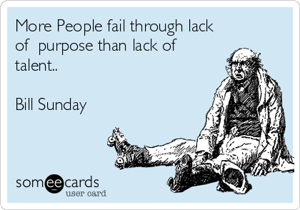More People fail through lack of  purpose than lack of talent..  Bill Sunday