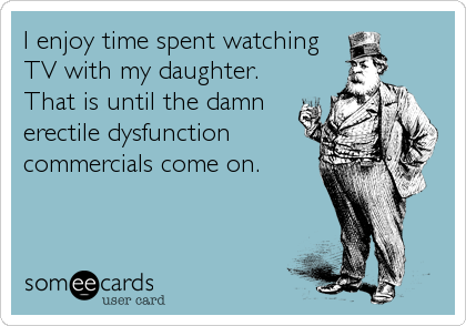 I enjoy time spent watching TV with my daughter. That is until the damn erectile dysfunction commercials come on.
