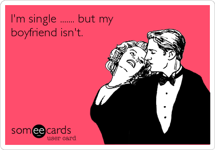 I'm single ....... but my boyfriend isn't.