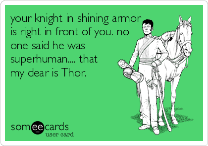 your knight in shining armor is right in front of you. no one said he was superhuman.... that my dear is Thor.