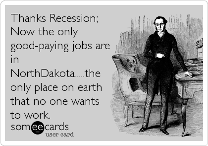 Thanks Recession; Now the only good-paying jobs are in NorthDakota.....the only place on earth that no one wants to work.