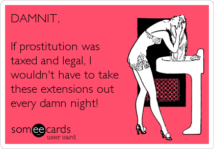 DAMNIT,   If prostitution was taxed and legal, I wouldn't have to take these extensions out every damn night!