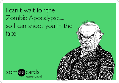 I can't wait for the  Zombie Apocalypse.... so I can shoot you in the face.