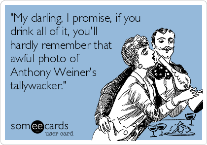 """My darling, I promise, if you drink all of it, you'll hardly remember that awful photo of Anthony Weiner's tallywacker."""