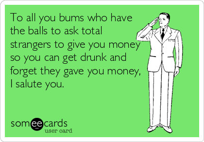 To all you bums who have the balls to ask total  strangers to give you money so you can get drunk and forget they gave you money, I salute you.