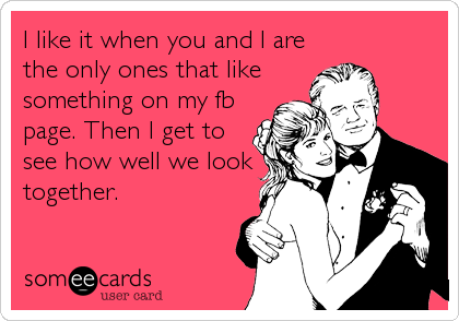 I like it when you and I are the only ones that like something on my fb page. Then I get to see how well we look together.