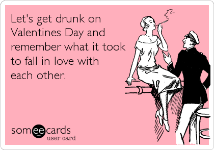 Let's get drunk on Valentines Day and remember what it took to fall in love with each other.