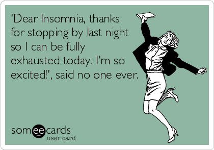 'Dear Insomnia, thanks  for stopping by last night so I can be fully exhausted today. I'm so excited!', said no one ever.
