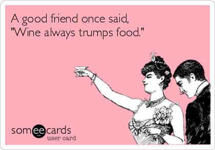 "A good friend once said, ""Wine always trumps food."""