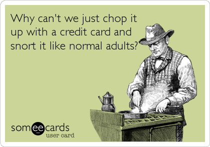 Why can't we just chop it up with a credit card and snort it like normal adults?