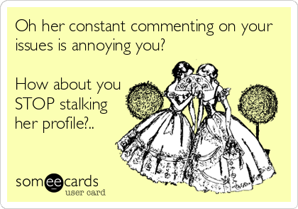 Oh her constant commenting on your issues is annoying you?  How about you STOP stalking her profile?..