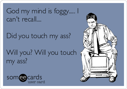 God my mind is foggy..... I can't recall....  Did you touch my ass?  Will you? Will you touch my ass?