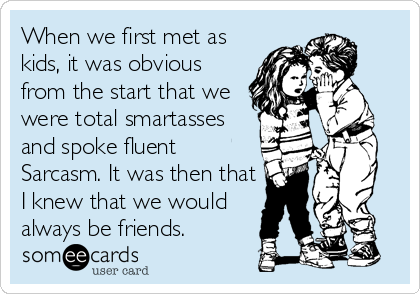 When we first met as kids, it was obvious from the start that we were total smartasses and spoke fluent Sarcasm. It was then that I knew that we would always be friends.