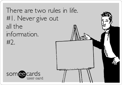 There are two rules in life. #1. Never give out all the information.  #2.