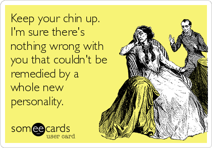 Keep your chin up.  I'm sure there's nothing wrong with you that couldn't be remedied by a whole new personality.