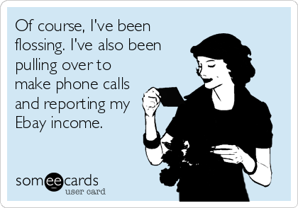 Of course, I've been flossing. I've also been pulling over to make phone calls and reporting my Ebay income.