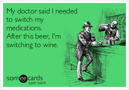 My doctor said I needed to switch my medications.  After this beer, I'm switching to wine.