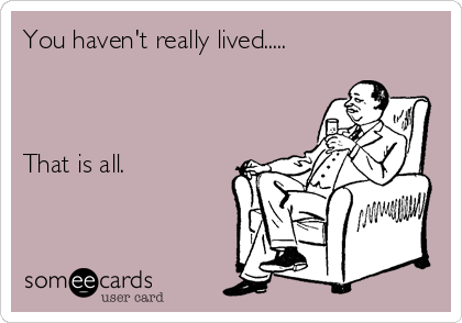 You haven't really lived.....     That is all.