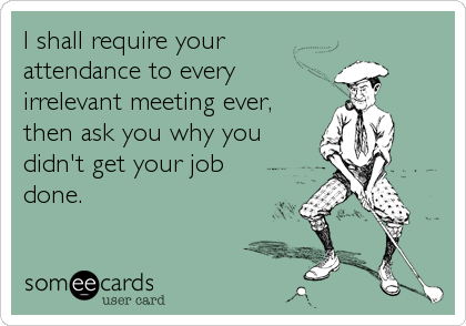 I shall require your attendance to every irrelevant meeting ever, then ask you why you didn't get your job done.
