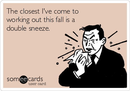 The closest I've come to working out this fall is a double sneeze.