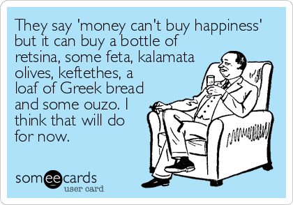 They say 'money can't buy happiness'  but it can buy a bottle of  retsina, some feta, kalamata olives, keftethes, a loaf of Greek bread and%