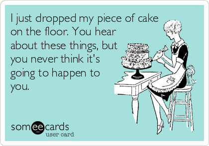 I just dropped my piece of cake on the floor. You hear about these things, but you never think it's going to happen to you.
