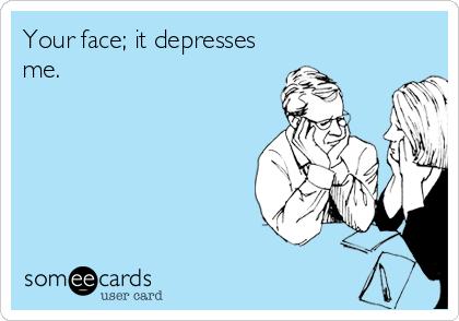 Your face; it depresses me.