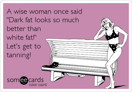 """A wise woman once said """"Dark fat looks so much better than white fat!"""" Let's get to tanning!"""