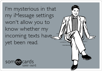 I'm mysterious in that my iMessage settings won't allow you to know whether my incoming texts have yet been read.