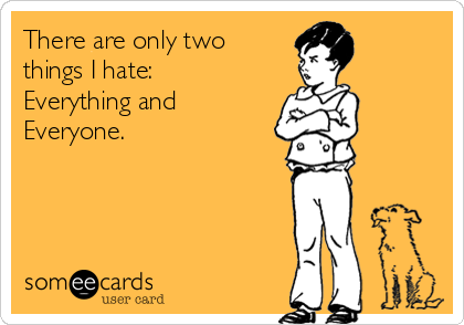 There are only two things I hate: Everything and Everyone.