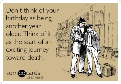 Don't think of your birthday as being another year older. Think of it as the start of an exciting journey toward death.
