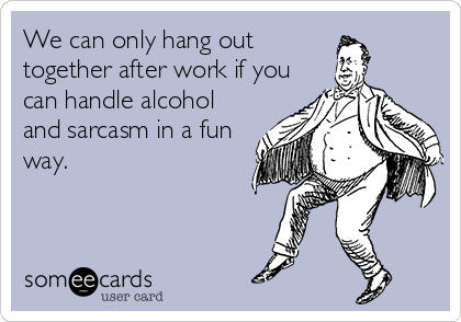 We can only hang out together after work if you can handle alcohol and sarcasm in a fun way.