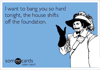 I want to bang you so hard tonight, the house shifts off the foundation.