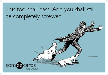 This too shall pass. And you shall still be completely screwed.